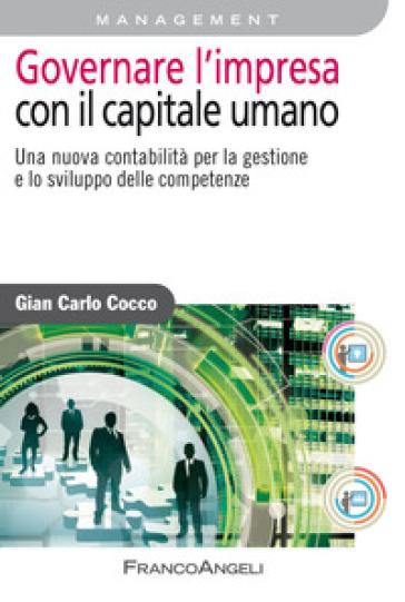 Governare l'impresa con il capitale umano. Una nuova contabilità per la gestione e lo sviluppo delle competenze - Gian Carlo Cocco |
