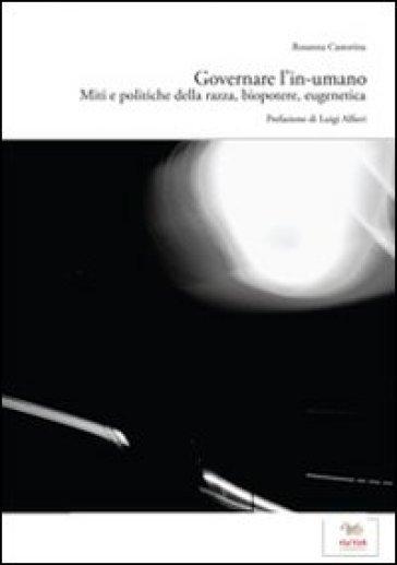 Governare l'in-umano. Miti e politiche della razza, biopotere, eugenetica - Rosanna Castorina  