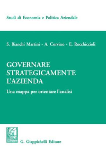 Governare strategicamente l'azienda. Una mappa per orientare l'analisi - Silvio Bianchi Martini |
