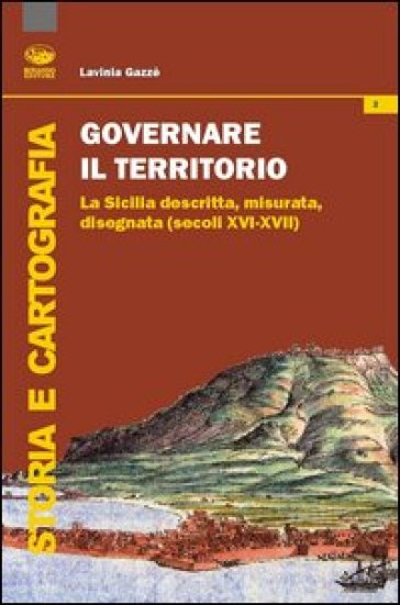 Governare il territorio. La Sicilia descritta, misurata, disegnata ( secoli XVI-XVII) - Lavinia Gazzè |