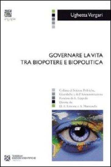 Governare la vita tra biopotere e biopolitica - Ughetta Vergari |