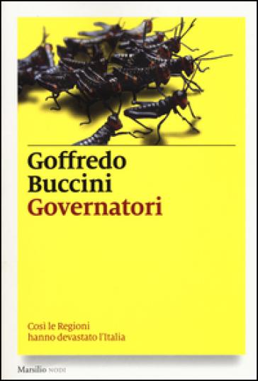 Governatori. Così le Regioni hanno devastato l'Italia - Goffredo Buccini  