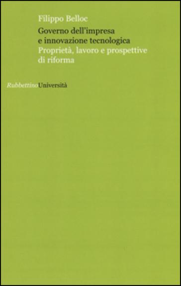 Governo dell'impresa e innovazione tecnologica. Proprietà, lavoro e prospettive di riforma - Filippo Belloc |