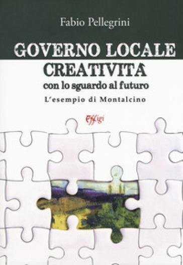Governo locale. Creatività con lo sguardo al futuro. L'esempio di Montalcino - Fabio Pellegrini |