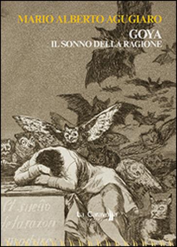 Goya. Il sonno della ragione - M. Alberto Agugiaro |