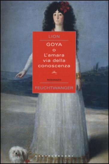 Goya o l'amara via della conoscenza - Lion Feuchtwanger   Rochesterscifianimecon.com
