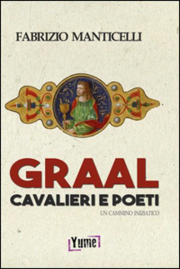 Graal, cavalieri e poeti. Un cammino iniziatico - Fabrizio Manticelli | Ericsfund.org