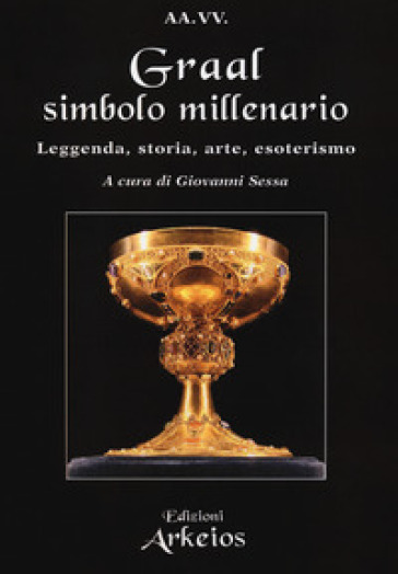 Graal, simbolo millenario. Leggenda, storia, arte, esoterismo - G. Sessa | Thecosgala.com