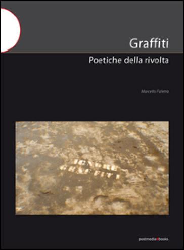Graffiti. Poetiche della rivolta - Marcello Faletra |