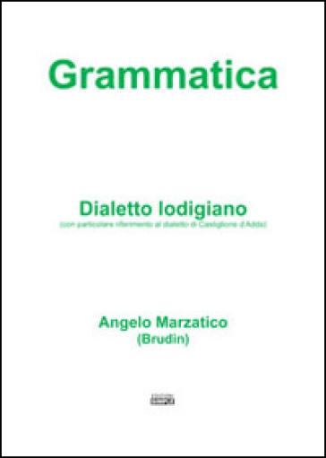 Grammatica. Dialetto lodigiano (con particolare riferimento al dialetto di Castiglione d'Adda) - Angelo Marzatico |