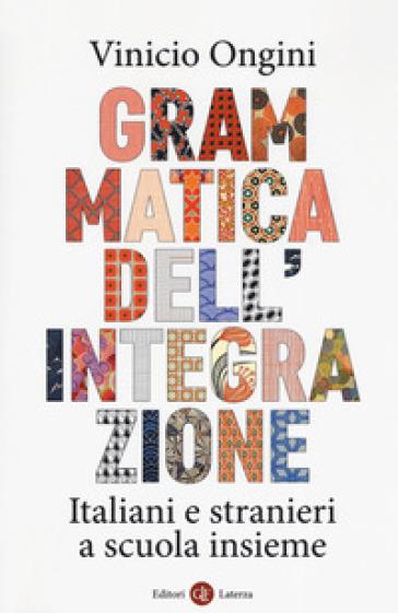 Grammatica dell'integrazione. Italiani e stranieri a scuola insieme - Vinicio Ongini |
