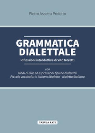 Grammatica dialettale. Modi di dire ed espressioni tipiche dialettali - Pietro Assetta Proietto  