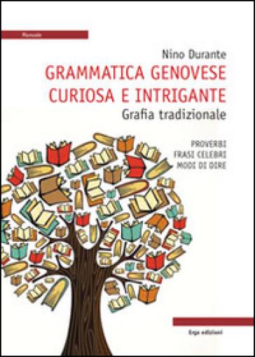 Grammatica genovese curiosa e intrigante. Grafia tradizionale. Proverbi, frasi celebri, modi di dire - N. Durante  
