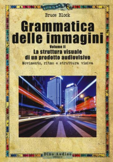 Grammatica delle immagini. 2: La struttura visuale di un prodotto audiovisivo. Movimento, ritmo e struttura visiva - Bruce Block | Thecosgala.com