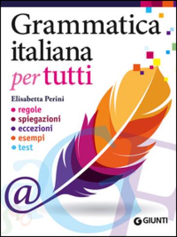 Grammatica italiana per tutti. Regole, spiegazioni, eccezioni, esempi, test - Elisabetta Perini pdf epub