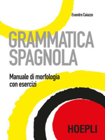 Grammatica spagnola. Manuale di morfologia con esercizi - Evandro Caiazzo | Thecosgala.com