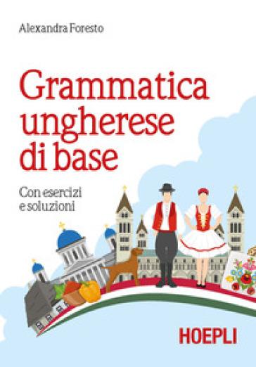 Grammatica ungherese di base. Con esercizi e soluzioni - Alexandra Foresto   Thecosgala.com
