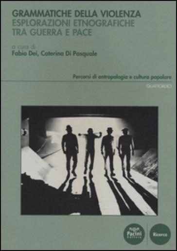 Grammatiche della violenza. Esplorazioni etnografiche tra guerra e pace - F. Dei |
