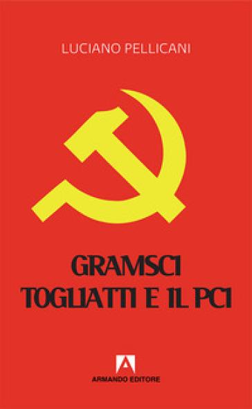 Gramsci, Togliatti e il PCI. Dal moderno «Principe» al post-comunismo - Luciano Pellicani |