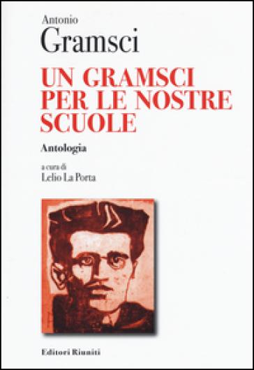 Un Gramsci per le nostre scuole. Antologia - Antonio Gramsci |