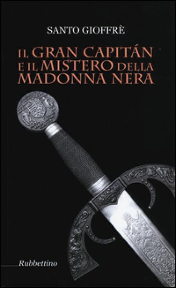 Il Gran Capitan e il mistero della Madonna nera - Santo Gioffrè |