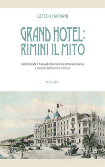 Grand Hotel: Rimini il mito. Dall'Ostenda d'Italia ad Amarcord, da astronave bianca a simbolo dell'hotellerie futura - Letizia Magnani |