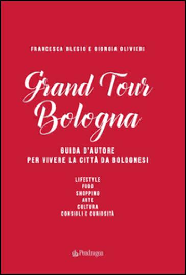Grand Tour Bologna. Guida d'autore per vivere la città da bolognesi - Francesca Blesio  