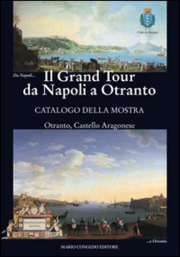 Il Grand Tour da Napoli a Otranto. Catalogo della mostra (Otranto, 18 giugno-31 ottobre 2015) - M. Congedo | Rochesterscifianimecon.com