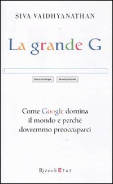 Grande G. Come Google domina il mondo e perché dovremmo preoccuparci (La) - Siva Vaidhyanathan   Thecosgala.com