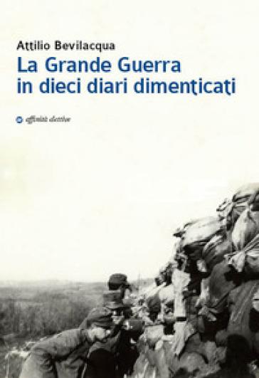 La Grande Guerra in dieci diari dimenticati - Attilio Bevilacqua |