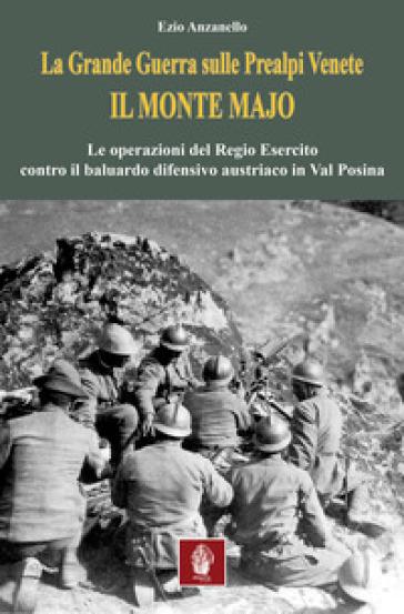 La Grande Guerra sulle prealpi venete. Il monte Majo. Le operazioni del Regio Esercito contro il baluardo difensivo austriaco in Val Posina - Ezio Anzanello  