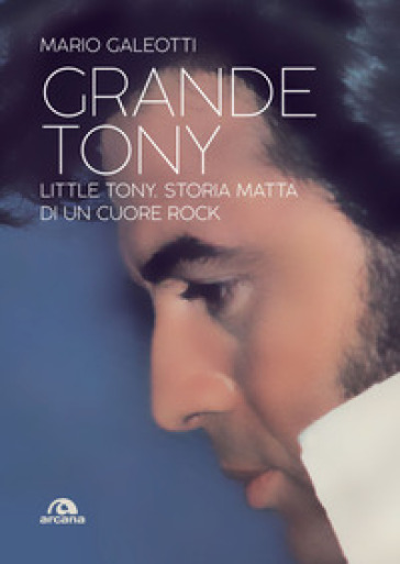Grande Tony. Little Tony. Storia matta di un cuore rock