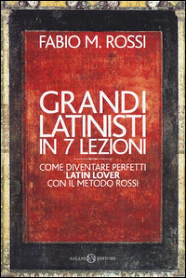 Grandi latinisti in 7 lezioni. Come diventare perfetti latin lover con il metodo Rossi - Fabio Rossi |