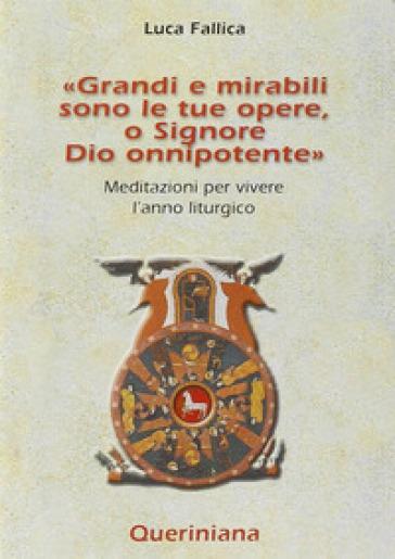 Grandi e mirabili sono le tue opere, o Signore Dio onnipotente. Meditazioni per vivere l'anno liturgico - Luca Fallica |