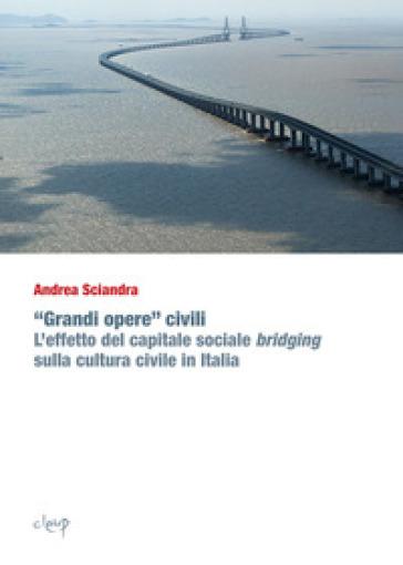 «Grandi opere» civili. L'effetto del capitale sociale bridging sulla cultura civile in Italia - Andrea Sciandra |