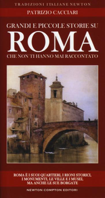 Grandi e piccole storie di Roma che non ti hanno mai raccontato - Patrizio Cacciari |