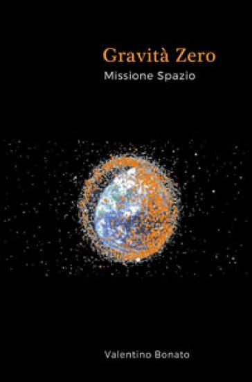 Gravità zero. Missione spazio - Valentino Bonato | Jonathanterrington.com