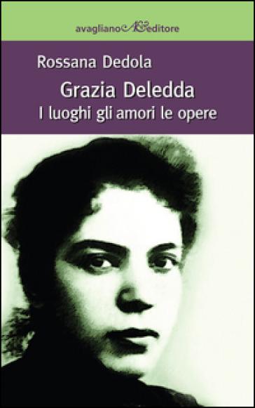 Grazia Deledda. I luoghi, gli amori, le opere - Rossana Dedola |