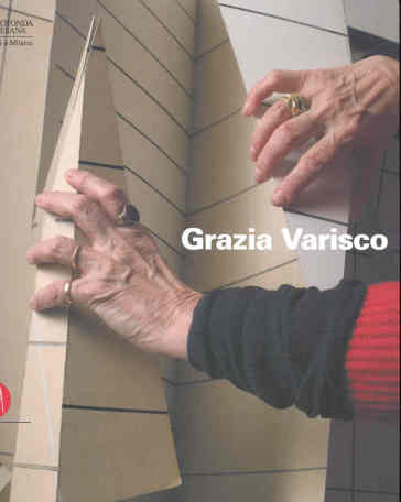Grazia Varisco. Se guardo ascolto lo spazio. Catalogo della mostra (Milano, 7 febbraio-26 marzo 2006) - J. Ceresoli |