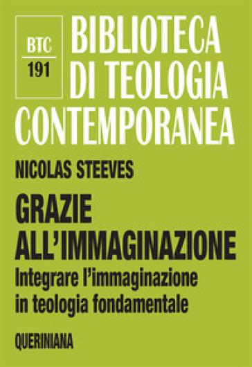 Grazie all'immaginazione. Integrare l'immaginazione in teologia fondamentale - Nicolas Steeves   Kritjur.org