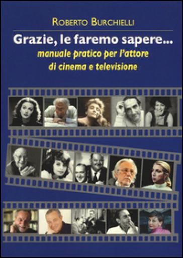 Grazie, le faremo sapere... Manuale pratico dell'attore di cinema e televisione - Roberto Burchielli | Thecosgala.com
