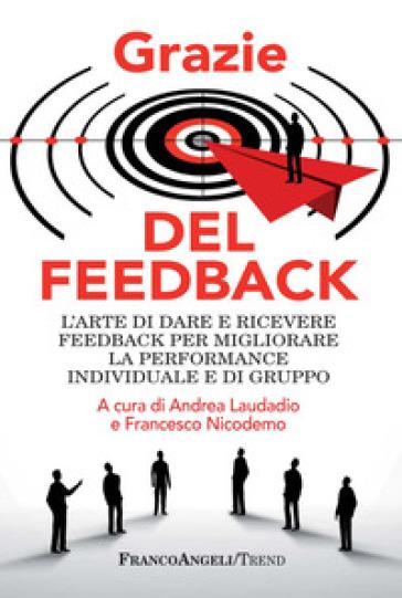Grazie del feedback. L'arte di dare e ricevere feedback per migliorare la performance individuale e di gruppo - Andrea Laudadio  