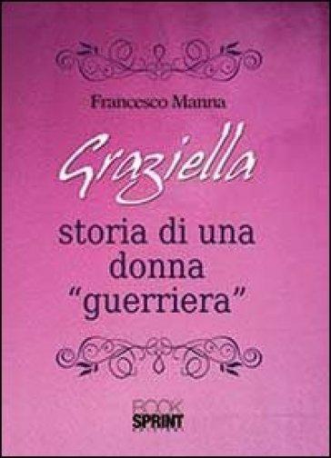 Graziella. Storia di una donna «guerriera» - Francesco Manna   Kritjur.org