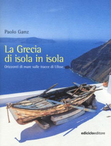 La Grecia di isola in isola. Orizzonti di mare sulle tracce di Ulisse - Paolo Ganz |