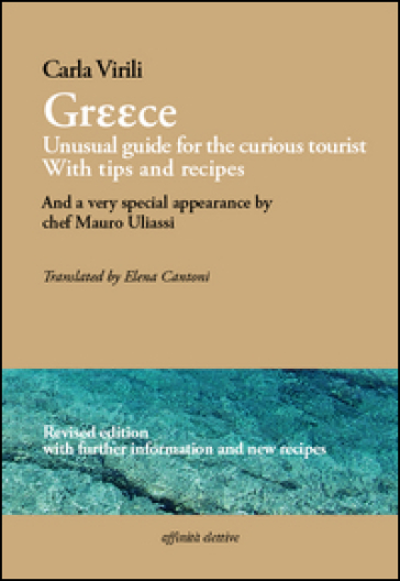 Greece. Unusual guide for the curious tourist. With tips and recipes. And a very special appearance by chef Mauro Uliassi. Ediz. italiana e inglese - Carla Virili |