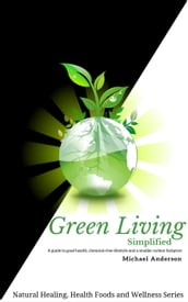Green Living Simplified: A Guide to Good Health, Chemical-free Lifestyle and a Smaller Carbon Footprint