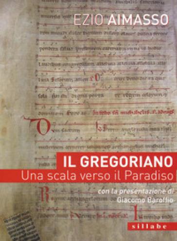 Il Gregoriano. Una scala verso il Paradiso - Ezio Aimasso |