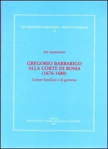 Gregorio Barbarico alla corte di Roma (1676-1680). Lettere familiari e di governo - Pio Pampaloni |