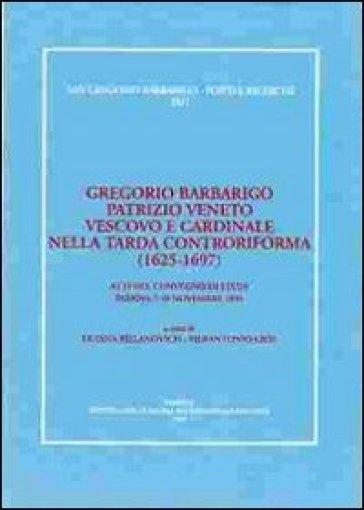 Gregorio Barbarigo patrizio veneto vescovo e cardinale nella tarda Controriforma (1625-1697). Atti del Convegno di studi (Padova, 7-10 novembre 1996) - L. Billanovich |