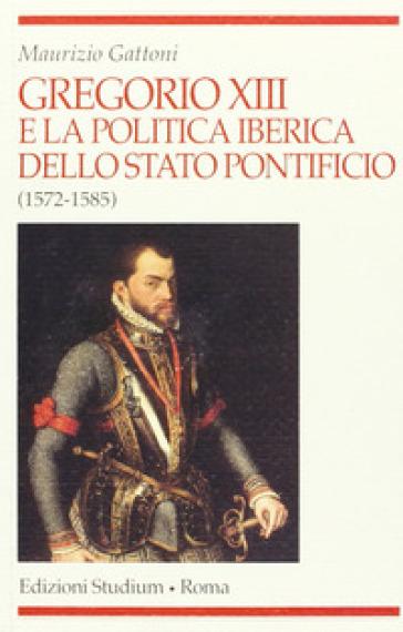 Gregorio XIII e la politica iberica dello Stato pontificio (1572-1585) - Maurizio Gattoni |